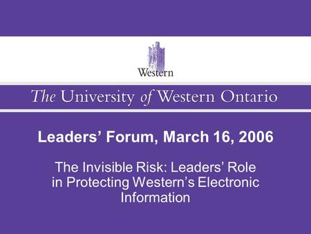 Leaders' Forum, March 16, 2006 The Invisible Risk: Leaders' Role in Protecting Western's Electronic Information.