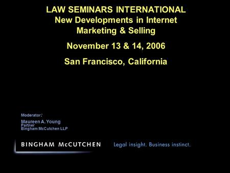 LAW SEMINARS INTERNATIONAL New Developments in Internet Marketing & Selling November 13 & 14, 2006 San Francisco, California Moderator : Maureen A. Young.