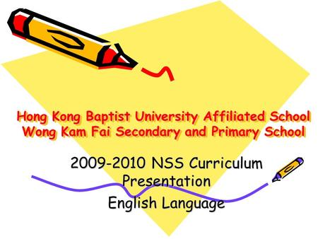 Hong Kong Baptist University Affiliated School Wong Kam Fai Secondary and Primary School 2009-2010 NSS Curriculum Presentation English Language.