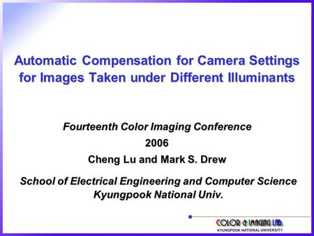 Automatic Compensation for Camera Settings for Images Taken under Different Illuminants School of Electrical Engineering and Computer Science Kyungpook.