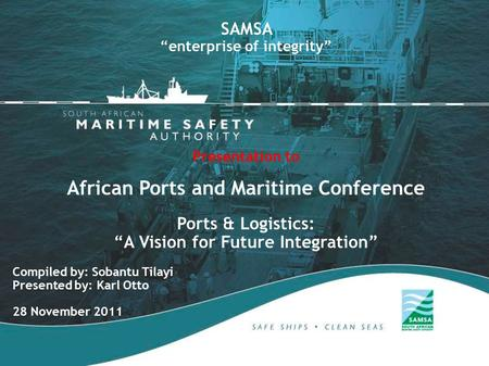"Compiled by: Sobantu Tilayi Presented by: Karl Otto 28 November 2011 SAMSA ""enterprise of integrity"" Presentation to African Ports and Maritime Conference."