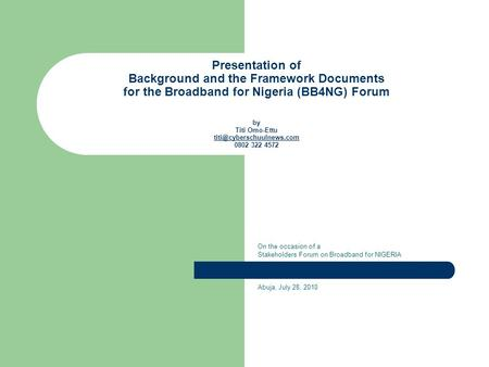 Presentation of Background and the Framework Documents for the Broadband for Nigeria (BB4NG) Forum by Titi Omo-Ettu 0802 322 4572.