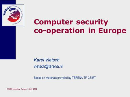 CCIRN meeting, Cairns, 3 July 2004 Computer security co-operation in Europe Karel Vietsch Based on materials provided by TERENA TF-CSIRT.