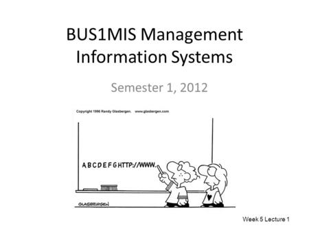 BUS1MIS Management Information Systems Semester 1, 2012 Week 5 Lecture 1.