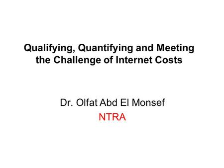Qualifying, Quantifying and Meeting the Challenge of Internet Costs Dr. Olfat Abd El Monsef NTRA.