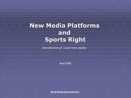 New Media Platforms and Sports Right Eclat Entertainment Inc. April 2006 Introduction of Latest new media.