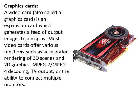 Graphics cards: A video card (also called a graphics card) is an expansion card which generates a feed of output images to a <strong>display</strong>. Most video cards.