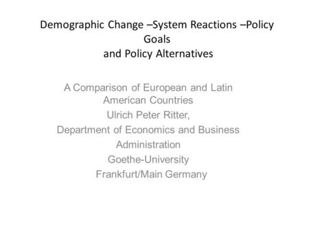 Demographic Change –System Reactions –Policy Goals and Policy Alternatives A Comparison of European and Latin American Countries Ulrich Peter Ritter, Department.