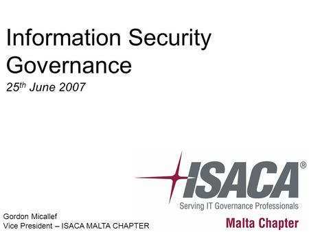 Information Security Governance 25 th June 2007 Gordon Micallef Vice President – ISACA MALTA CHAPTER.