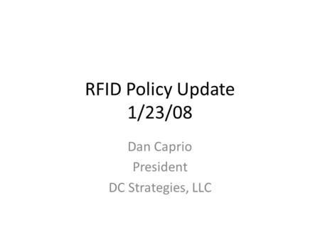 RFID Policy Update 1/23/08 Dan Caprio President DC Strategies, LLC.