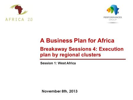 November 8th, 2013 A Business Plan for Africa Breakaway Sessions 4: Execution plan by regional clusters Session 1: West Africa.