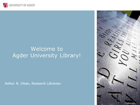 Welcome to Agder University Library! Arthur N. Olsen, Research Librarian.