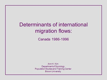 Determinants of international migration flows: Canada 1986-1996 Ann H. Kim Department of Sociology Population Studies and Training Center Brown University.
