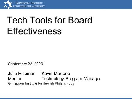 Tech Tools for Board Effectiveness September 22, 2009 Julia Riseman Kevin Martone Mentor Technology Program Manager Grinspoon Institute for Jewish Philanthropy.