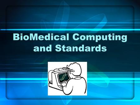 BioMedical Computing and Standards. BioMedical Computing Medical Equipment Cellular and system simulation Data mining for medical correlations Determining.