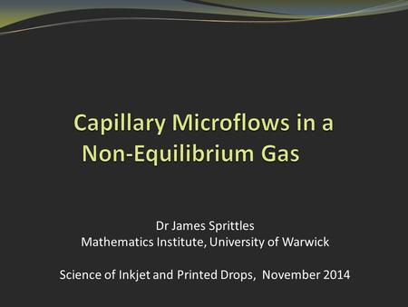Dr James Sprittles Mathematics Institute, University of Warwick Science of Inkjet and Printed Drops, November 2014.