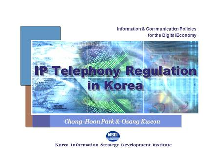 IP Telephony Regulation in Korea Information & Communication Policies for the Digital Economy Korea Information Strategy Development Institute Chong-Hoon.