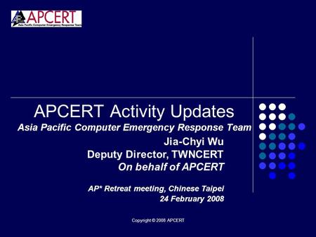 Copyright © 2008 APCERT APCERT Activity Updates Asia Pacific Computer Emergency Response Team Jia-Chyi Wu Deputy Director, TWNCERT On behalf of APCERT.
