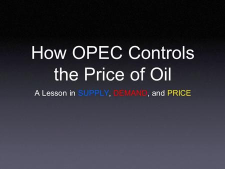 How OPEC Controls the Price of Oil A Lesson in SUPPLY, DEMAND, and PRICE.