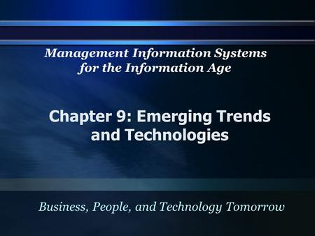Chapter 9: Emerging Trends and Technologies Business, People, and Technology Tomorrow Management Information Systems for the Information Age.