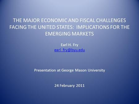 THE MAJOR ECONOMIC AND FISCAL CHALLENGES FACING THE UNITED STATES: IMPLICATIONS FOR THE EMERGING MARKETS Earl H. Fry Presentation at George.