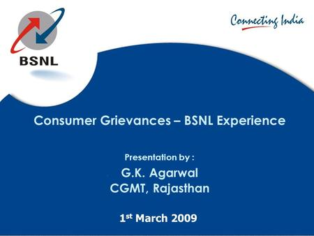 Consumer Grievances – BSNL Experience Presentation by : G.K. Agarwal CGMT, Rajasthan 1 st March 2009.