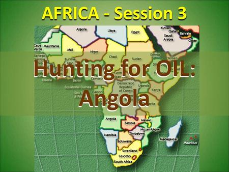 AFRICA - Session 3 Hunting for OIL: Angola. Demographics Oil & War ANGOLAFuture History.