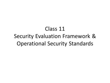 Class 11 Security Evaluation Framework & Operational Security Standards.