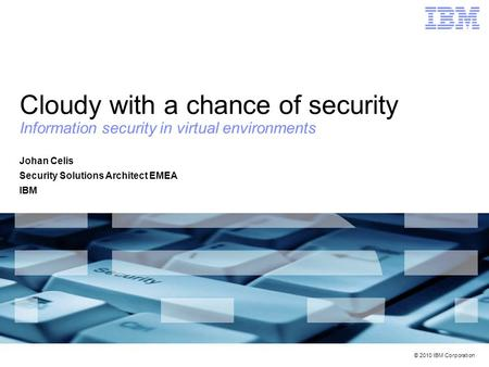 © 2010 IBM Corporation Cloudy with a chance of security Information security in virtual environments Johan Celis Security Solutions Architect EMEA IBM.