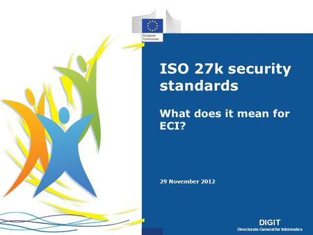 DIGIT Directorate-General for Informatics DIGIT Directorate-General for Informatics ISO 27k security standards What does it mean for ECI? 29 November 2012.