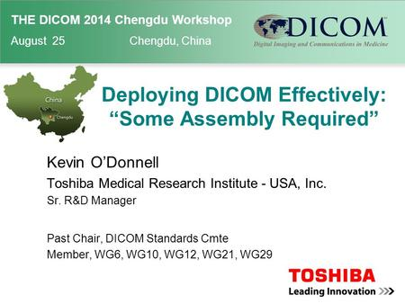 "THE DICOM 2014 Chengdu Workshop August 25 Chengdu, China Deploying DICOM Effectively: ""Some Assembly Required"" Kevin O'Donnell Toshiba Medical Research."