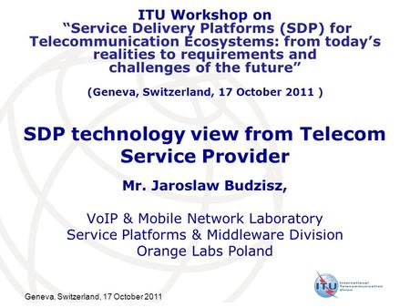 Geneva, Switzerland, 17 October 2011 SDP technology view from Telecom Service Provider Mr. Jaroslaw Budzisz, VoIP & Mobile Network Laboratory Service Platforms.