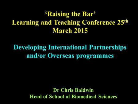 Dr Chris Baldwin Head of School of Biomedical Sciences 'Raising the Bar' Learning and Teaching Conference 25 th March 2015 Developing International Partnerships.