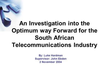 An Investigation into the Optimum way Forward for the South African Telecommunications Industry By: Luke Hardman Supervisor: John Ebden 2 November 2004.