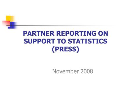 PARTNER REPORTING ON SUPPORT TO STATISTICS (PRESS) November 2008.