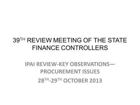 39 TH REVIEW MEETING OF THE STATE FINANCE CONTROLLERS IPAI REVIEW-KEY OBSERVATIONS— PROCUREMENT ISSUES 28 TH -29 TH OCTOBER 2013.