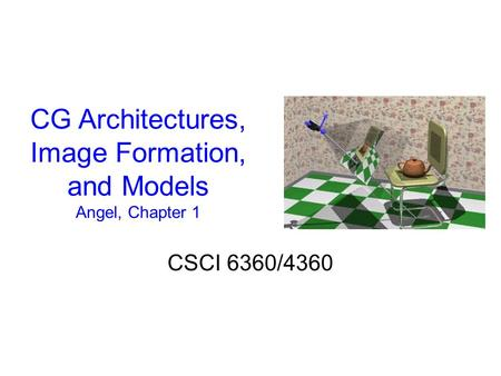 CG Architectures, Image Formation, and Models Angel, Chapter 1 CSCI 6360/4360.