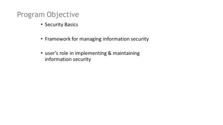 Program Objective Security Basics Framework for managing information security user's role in implementing & maintaining information security.
