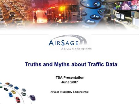 Truths and Myths about Traffic Data Truths and Myths about Traffic Data ITSA Presentation June 2007 AirSage Proprietary & Confidential.