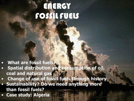 ENERGY FOSSIL FUELS What are fossil fuels? Spatial distribution and consumption of oil, coal and natural gas Change of use of fossil fuels through history.