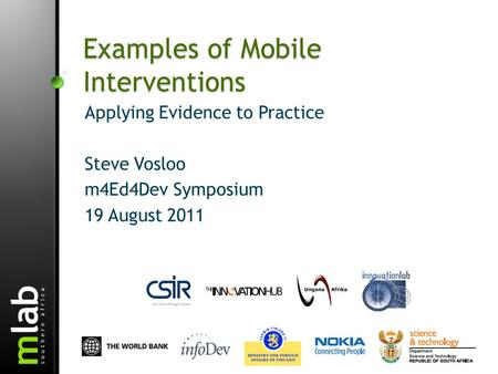 Examples of Mobile Interventions Applying Evidence to Practice Steve Vosloo m4Ed4Dev Symposium 19 August 2011.