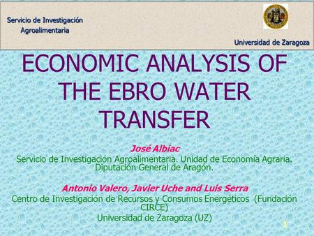 Universidad de Zaragoza Servicio de Investigación Agroalimentaria 1 ECONOMIC ANALYSIS OF THE EBRO WATER TRANSFER José Albiac Servicio de Investigación.