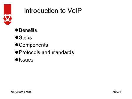 Introduction to VoIP Benefits Steps Components Protocols and standards Issues Version 2.1 2009Slide 1.