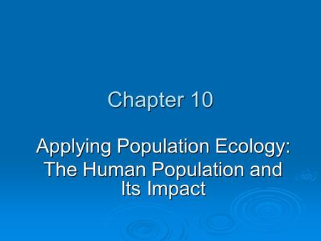 Chapter 10 Applying Population Ecology: The Human Population and Its Impact.