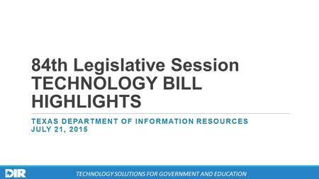 84th Legislative Session TECHNOLOGY BILL HIGHLIGHTS TEXAS DEPARTMENT OF INFORMATION RESOURCES JULY 21, 2015 TECHNOLOGY SOLUTIONS FOR GOVERNMENT AND EDUCATION.