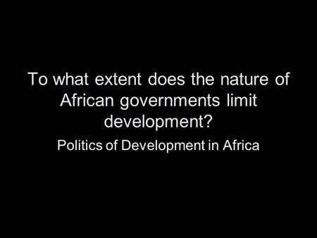 To what extent does the nature of African governments limit development? Politics of Development in Africa.