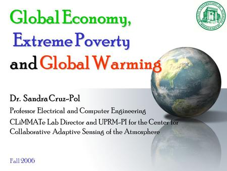 Global Economy, Extreme Poverty and Global Warming Dr. Sandra Cruz-Pol Professor Electrical and Computer Engineering CLiMMATe Lab Director and UPRM-PI.