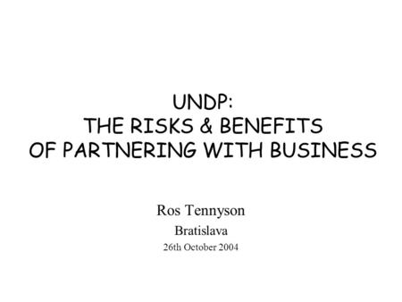 UNDP: THE RISKS & BENEFITS OF PARTNERING WITH BUSINESS Ros Tennyson Bratislava 26th October 2004.
