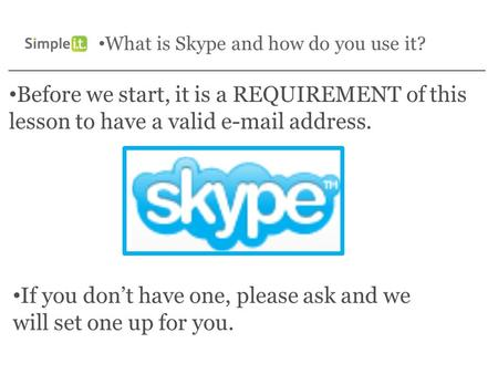 What is Skype and how do you use it? Before we start, it is a REQUIREMENT of this lesson to have a valid e-mail address. If you don't have one, please.