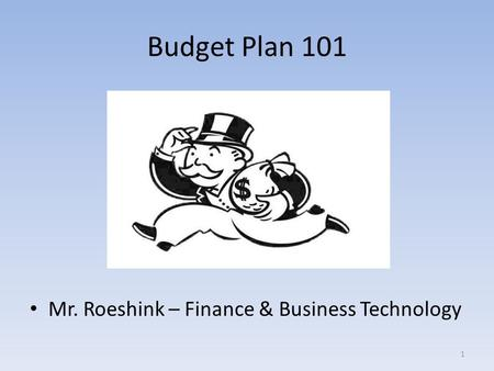 Budget Plan 101 Mr. Roeshink – Finance & Business Technology 1.